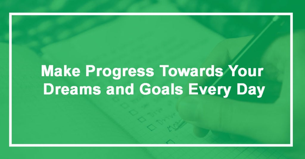 Make Progress Towards Your Dreams and Goals Every Day