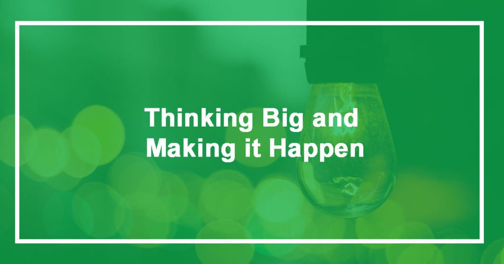 Thinking Big and Making it Happen