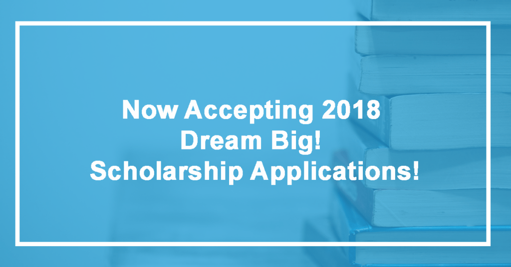 Now Accepting 2018 Dream Big! Scholarship Applications!